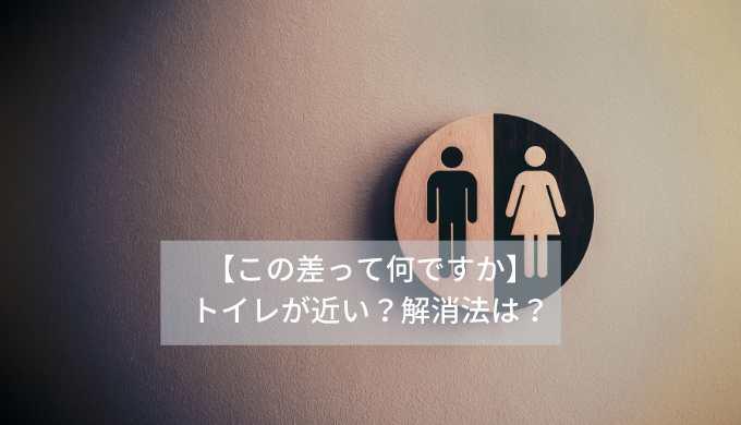 【この差って何ですか】トイレが近い?解消法は?