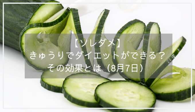 【ソレダメ】きゅうりでダイエットができる?その効果とは(8月7日)