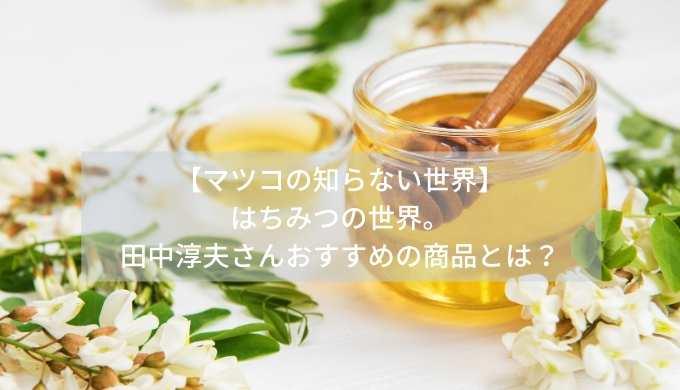 【マツコの知らない世界】はちみつの世界。田中淳夫さんおすすめの商品とは?