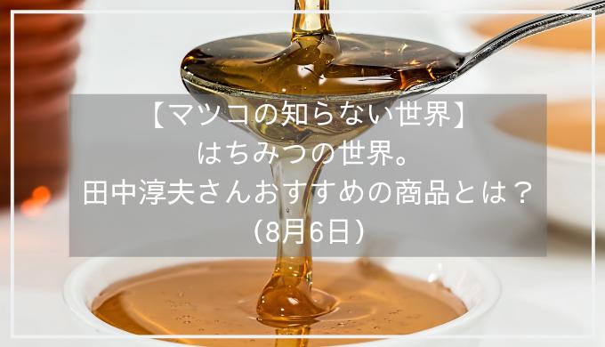 【マツコの知らない世界】はちみつ(蜂蜜)の世界。田中淳夫さんおすすめの商品とは?(8月6日)