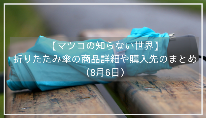 【マツコの知らない世界】折りたたみ傘の商品詳細や購入先のまとめ(8月6日)
