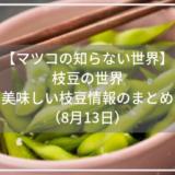 【マツコの知らない世界】枝豆の世界。美味しい枝豆情報のまとめ。