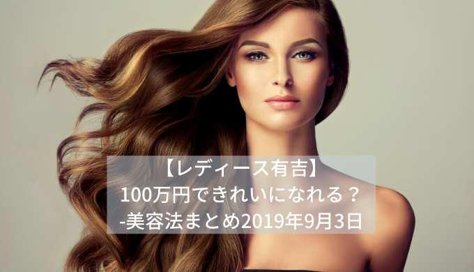 【レディース有吉】100万円できれいになれる?-美容法まとめ2019年9月3日