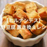 【ヒルナンデス】高野豆腐でダイエット?簡単な置き換えレシピで体重減