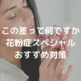 【この差って何ですか】 花粉症スペシャル おすすめ対策