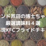 【サンド芦田の博士ちゃん】厳選調味料4選|スパイスで再現 KFCフライドチキンの作り方