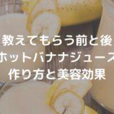 【教えてもらう前と後】ホットバナナジュースの作り方と美容効果