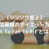 【シンソウ坂上】米国番組のダイエット方法|Fit To Fat To Fit とは?