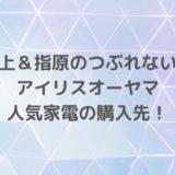 【坂上&指原のつぶれない店】アイリスオーヤマ便利家電TOP5の購入先!
