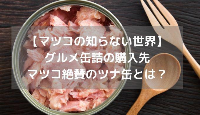 【マツコの知らない世界】グルメ缶詰の購入先 マツコ絶賛のツナ缶とは?