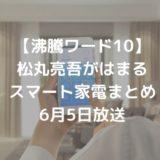 【沸騰ワード10】松丸亮吾がはまるスマート家電まとめ|6月5日放送
