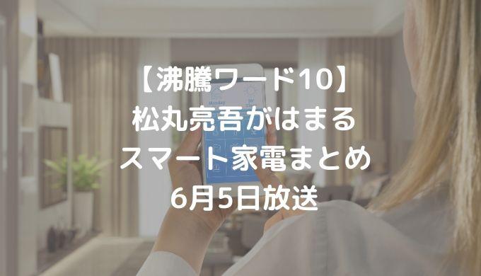 【沸騰ワード10】松丸亮吾がはまるスマート家電まとめ 6月5日放送