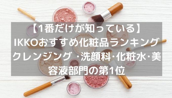 関連記事【1番だけが知っている】IKKOおすすめ化粧品ランキング クレンジング ・洗顔料・化粧水・美容液部門の第1位