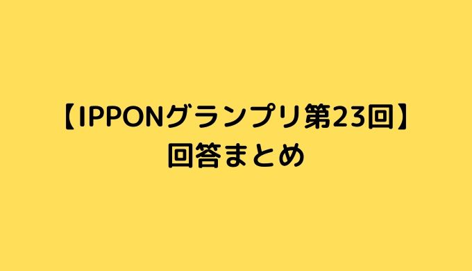 IPPONグランプリ第23回 回答まとめ